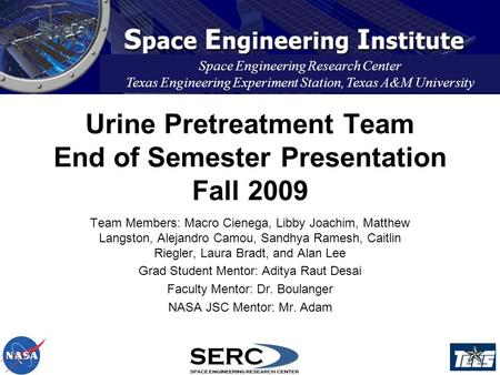 Urine Pretreatment Team End of Semester Presentation Fall 2009 Space Engineering Research Center Texas Engineering Experiment Station, Texas A&M University.