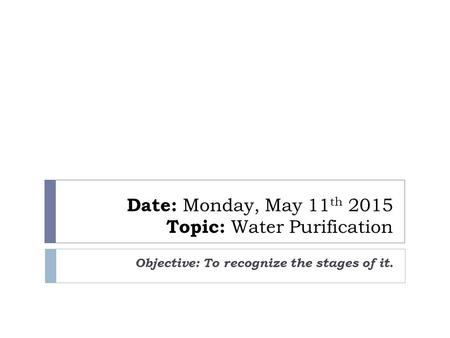 Date: Monday, May 11 th 2015 Topic: Water Purification Objective: To recognize the stages of it.