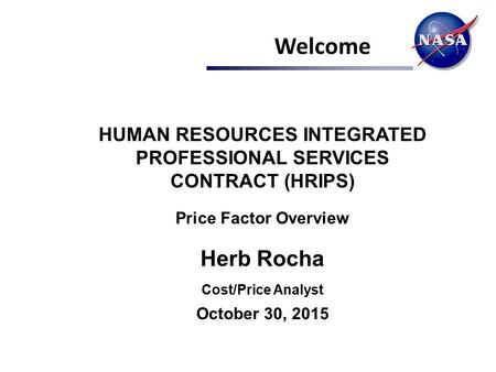 Welcome HUMAN RESOURCES INTEGRATED PROFESSIONAL SERVICES CONTRACT (HRIPS) Price Factor Overview Herb Rocha Cost/Price Analyst October 30, 2015.