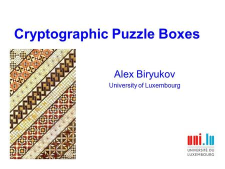 Cryptographic Puzzle Boxes Alex Biryukov University of Luxembourg.