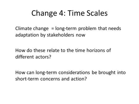 Change 4: Time Scales Climate change = long-term problem that needs adaptation by stakeholders now How do these relate to the time horizons of different.