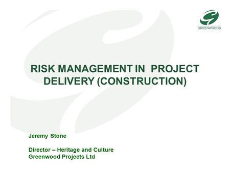 RISK MANAGEMENT IN PROJECT DELIVERY (CONSTRUCTION) Jeremy Stone Director – Heritage and Culture Greenwood Projects Ltd.