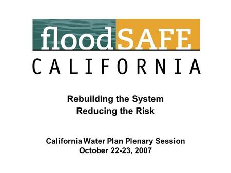 Rebuilding the System Reducing the Risk California Water Plan Plenary Session October 22-23, 2007.