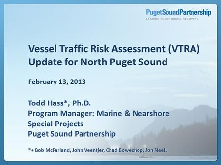 Vessel Traffic Risk Assessment (VTRA) Update for North Puget Sound February 13, 2013 Todd Hass*, Ph.D. Program Manager: Marine & Nearshore Special Projects.
