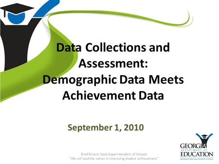 "Data Collections and Assessment: Demographic Data Meets Achievement Data September 1, 2010 Brad Bryant, State Superintendent of Schools ""We will lead the."