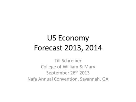 US Economy Forecast 2013, 2014 Till Schreiber College of William & Mary September 26 th 2013 Nafa Annual Convention, Savannah, GA.