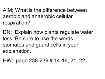 AIM: What is the difference between aerobic and anaerobic cellular respiration? DN: Explain how plants regulate water loss. Be sure to use the words stomates.