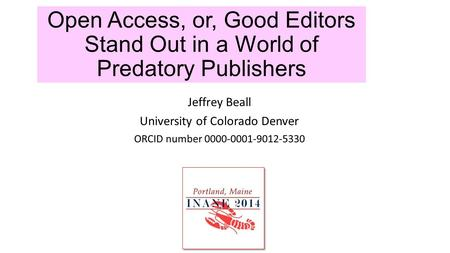 Open Access, or, Good Editors Stand Out in a World of Predatory Publishers Jeffrey Beall University of Colorado Denver ORCID number 0000-0001-9012-5330.