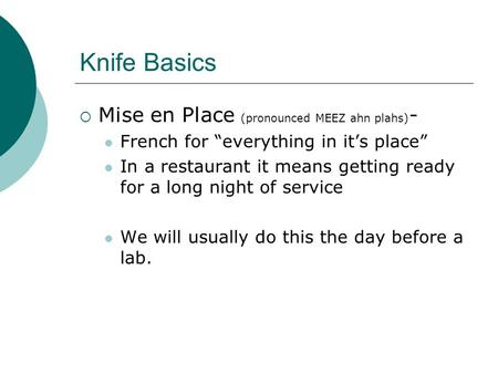 "Knife Basics  Mise en Place (pronounced MEEZ ahn plahs) - French for ""everything in it's place"" In a restaurant it means getting ready for a long night."