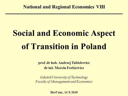 Social and Economic Aspect of Transition in Poland Herl'any, 14 X 2010 National and Regional Economics VIII prof. dr hab. Andrzej Tubielewicz dr inż. Marcin.
