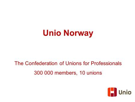 Unio Norway The Confederation of Unions for Professionals 300 000 members, 10 unions.