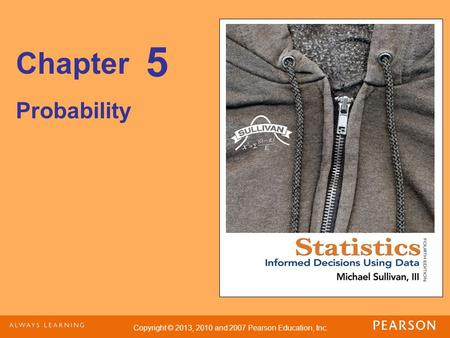 Copyright © 2013, 2010 and 2007 Pearson Education, Inc. Chapter Probability 5.