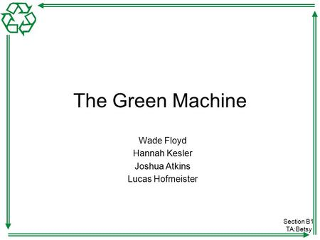 Section B1 TA:Betsy The Green Machine Wade Floyd Hannah Kesler Joshua Atkins Lucas Hofmeister.