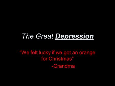 "The Great Depression ""We felt lucky if we got an orange for Christmas"" -Grandma."
