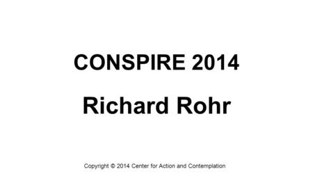 CONSPIRE 2014 Richard Rohr Copyright © 2014 Center for Action and Contemplation.