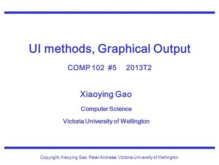 Xiaoying Gao Computer Science Victoria University of Wellington Copyright: Xiaoying Gao, Peter Andreae, Victoria University of Wellington UI methods, Graphical.