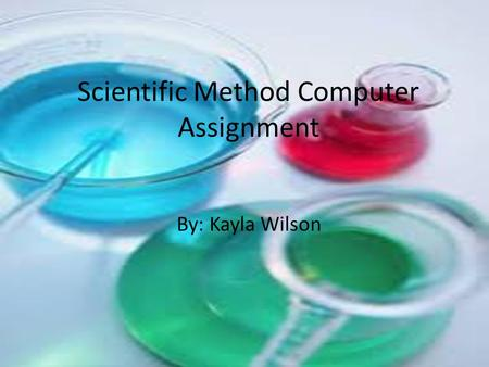 Scientific Method Computer Assignment By: Kayla Wilson.