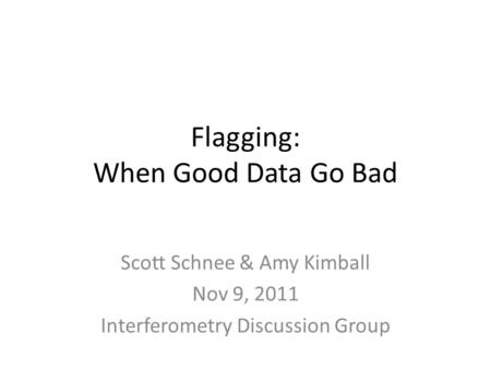 Flagging: When Good Data Go Bad Scott Schnee & Amy Kimball Nov 9, 2011 Interferometry Discussion Group.
