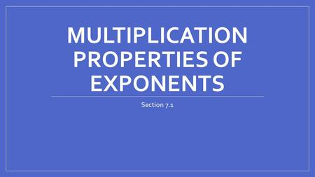MULTIPLICATION PROPERTIES OF EXPONENTS Section 7.1.