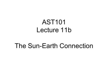 AST101 Lecture 11b The Sun-Earth Connection. The Temperature of the Earth The Earth is in equilibrium with the Sun - on average it is neither heating.