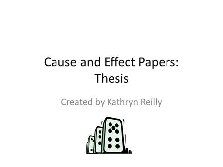 Cause and Effect Papers: Thesis Created by Kathryn Reilly.