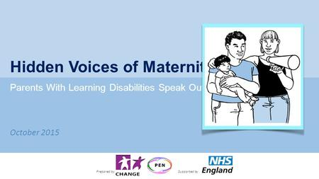 October 2015 Hidden Voices of Maternity Parents With Learning Disabilities Speak Out Prepared bySupported by.