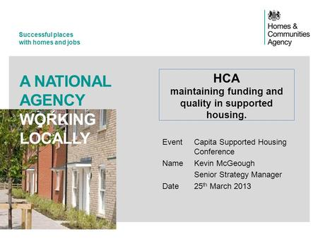 Successful places with homes and jobs A NATIONAL AGENCY WORKING LOCALLY Event Capita Supported Housing Conference NameKevin McGeough Senior Strategy Manager.