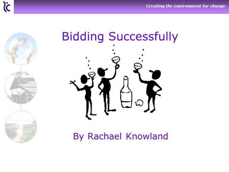 Creating the environment for change Bidding Successfully By Rachael Knowland.