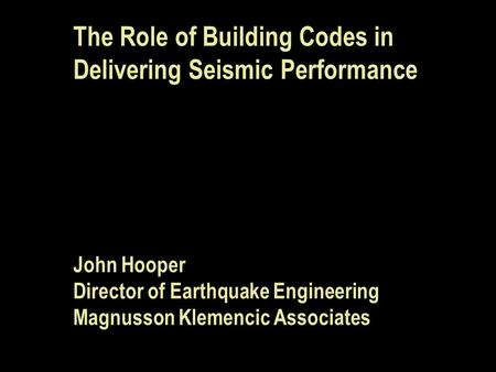 The Role of Building Codes in Delivering Seismic Performance John Hooper Director of Earthquake Engineering Magnusson Klemencic Associates.