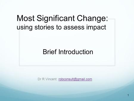 Brief Introduction Dr R Vincent: 1 Most Significant Change: using stories to assess impact.