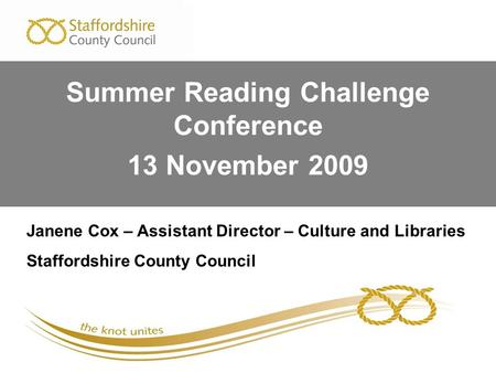 Janene Cox – Assistant Director – Culture and Libraries Staffordshire County Council Summer Reading Challenge Conference 13 November 2009.