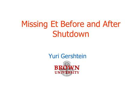 Missing Et Before and After Shutdown Yuri Gershtein.
