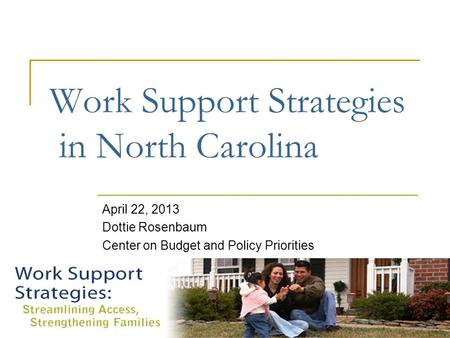 Work Support Strategies in North Carolina April 22, 2013 Dottie Rosenbaum Center on Budget and Policy Priorities.