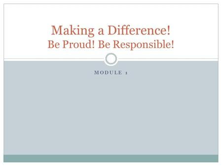 MODULE 1 Making a Difference! Be Proud! Be Responsible!