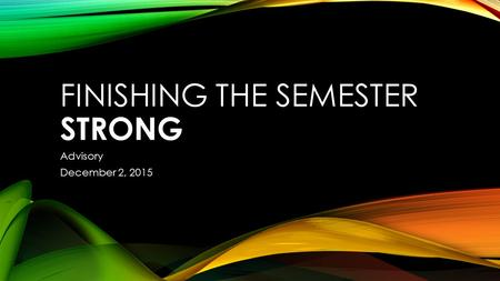 FINISHING THE SEMESTER STRONG Advisory December 2, 2015.