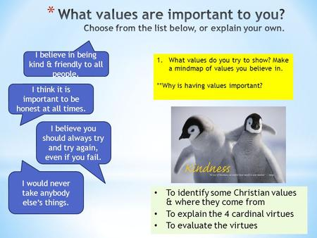 To identify some Christian values & where they come from To explain the 4 cardinal virtues To evaluate the virtues 1.What values do you try to show? Make.