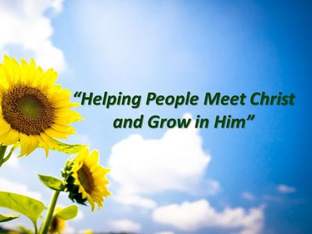 """Helping People Meet Christ and Grow in Him"". ""Attitudes Make a Difference"" Dave Klusacek August 3,2014."