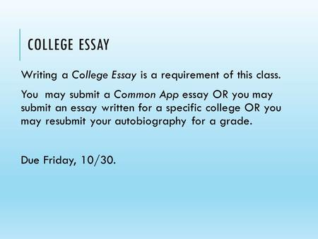 COLLEGE ESSAY Writing a College Essay is a requirement of this class. You may submit a Common App essay OR you may submit an essay written for a specific.