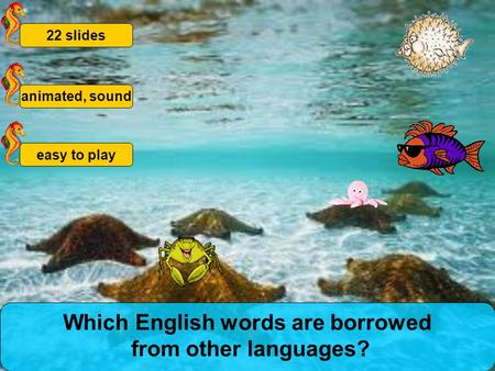 animated, sound22 slideseasy to play Which English words are borrowed from other languages?