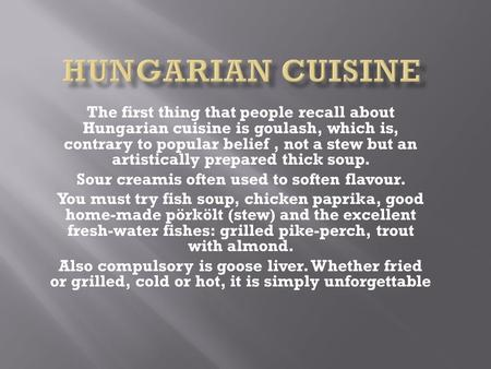 The first thing that people recall about Hungarian cuisine is goulash, which is, contrary to popular belief, not a stew but an artistically prepared thick.