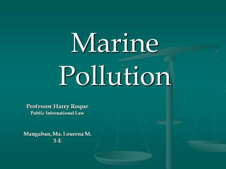 Marine Pollution Professor Harry Roque Public International Law Mangaban, Ma. Lourena M. 3-E.
