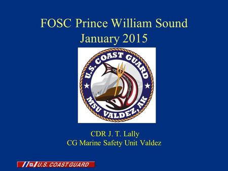 FOSC Prince William Sound January 2015 CDR J. T. Lally CG Marine Safety Unit Valdez.