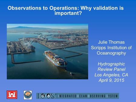 Observations to Operations: Why validation is important? Julie Thomas Scripps Institution of Oceanography Hydrographic Review Panel Los Angeles, CA April.