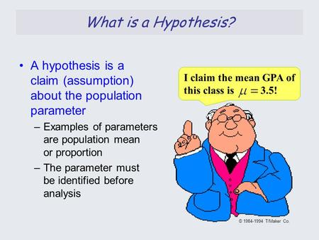 What is a Hypothesis? A hypothesis is a claim (assumption) about the population parameter –Examples of parameters are population mean or proportion –The.