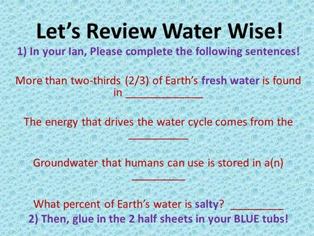 Let's Review Water Wise! 1) In your Ian, Please complete the following sentences! More than two-thirds (2/3) of Earth's fresh water is found in _____________.