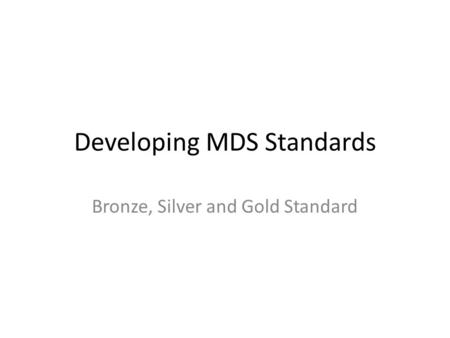 Developing MDS Standards Bronze, Silver and Gold Standard.
