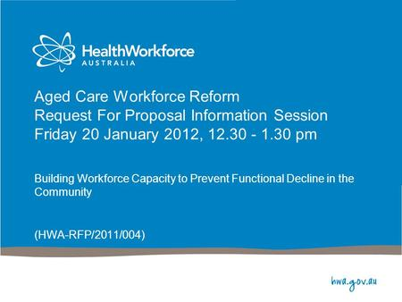 Aged Care Workforce Reform Request For Proposal Information Session Friday 20 January 2012, 12.30 - 1.30 pm Building Workforce Capacity to Prevent Functional.