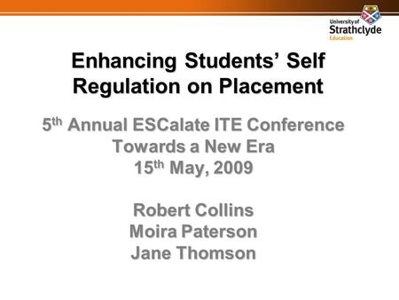 Enhancing Students' Self Regulation on Placement 5 th Annual ESCalate ITE Conference Towards a New Era 15 th May, 2009 Robert Collins Moira Paterson Jane.