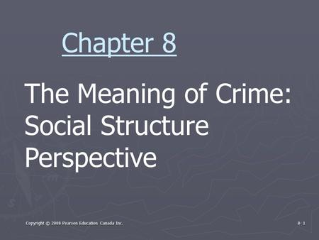 Copyright © 2008 Pearson Education Canada Inc. 8- 1 The Meaning of Crime: Social Structure Perspective Chapter 8.