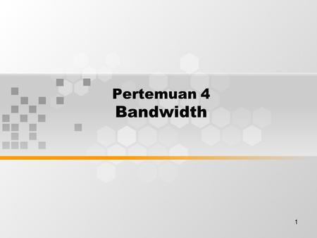 1 Pertemuan 4 Bandwidth. Discussion Topics Importance of bandwidth The desktop Measurement Limitations Throughput Data transfer calculation Digital versus.